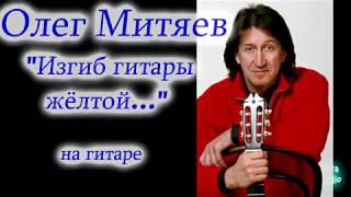 О. Митяев  -  Изгиб гитары жёлтой. (на гитаре)