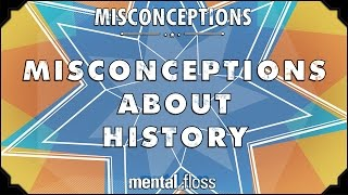 Misconceptions about History - mental_floss on YouTube (Ep. 23)