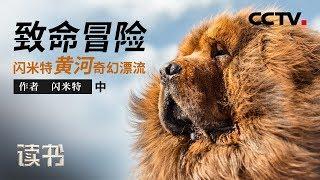 《读书》 20190811 闪米特 《致命冒险:闪米特黄河奇幻漂流》 黄河奇幻漂流(中)| CCTV科教