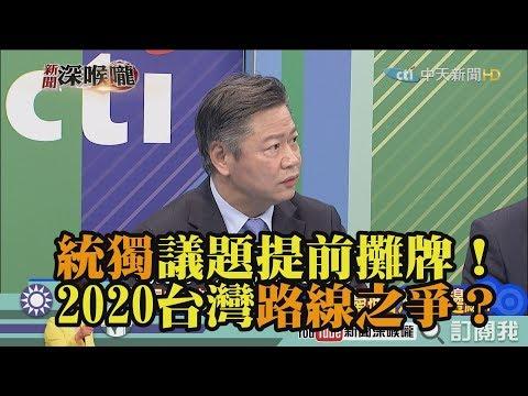《新聞深喉嚨》精彩片段 統獨議題提前攤牌!2020成為台灣路線之爭?