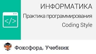 Информатика. Практика программирования: Coding Style. Центр онлайн-обучения «Фоксфорд»