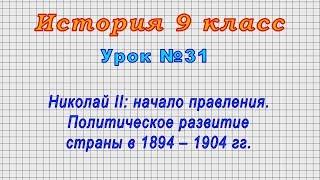 История 9 класс (Урок№31 - Николай II: начало правления. Политич. развитие страны в 1894 – 1904 гг.)