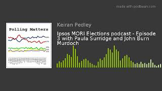 Ipsos MORI Elections podcast - Episode 3 with Paula Surridge and John Burn Murdoch