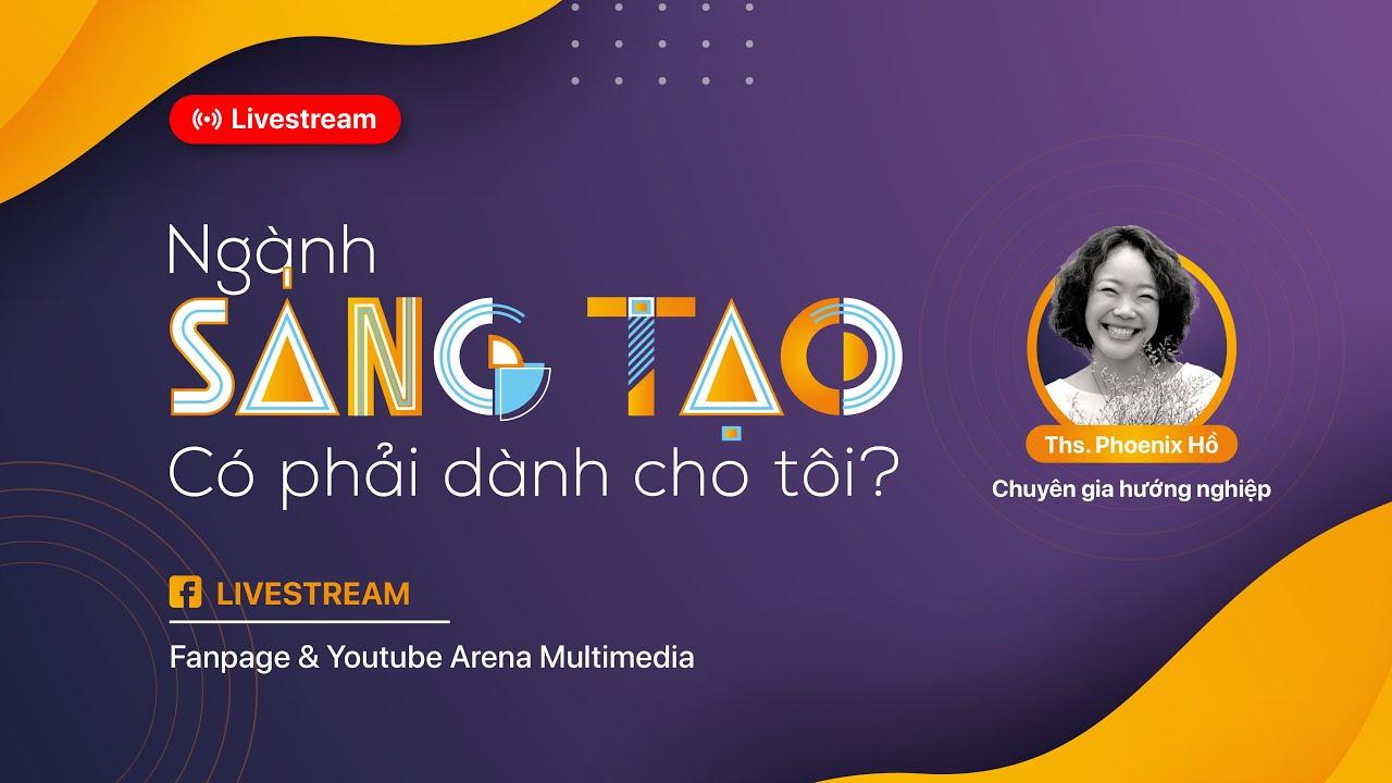 Arena Multimedia   Livestream cùng Phoenix Hồ: Ngành SÁNG TẠO – Có phải dành cho TÔI?