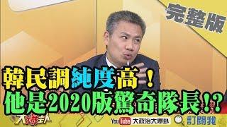 2019.02.20大政治大爆卦完整版(下)民調「純度」高!羅友志:韓國瑜是2020版驚奇隊長!