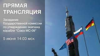 Заседание Госкомиссии по утверждению экипажа «Союз МС-09»
