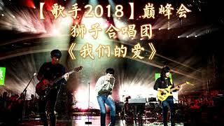 HD高清音质 【歌手2018巅峰会】 狮子合唱团   -《我们的爱》 1小时版本 【以萧敬腾为首的狮子合唱团终于回归了!不听绝对后悔!】