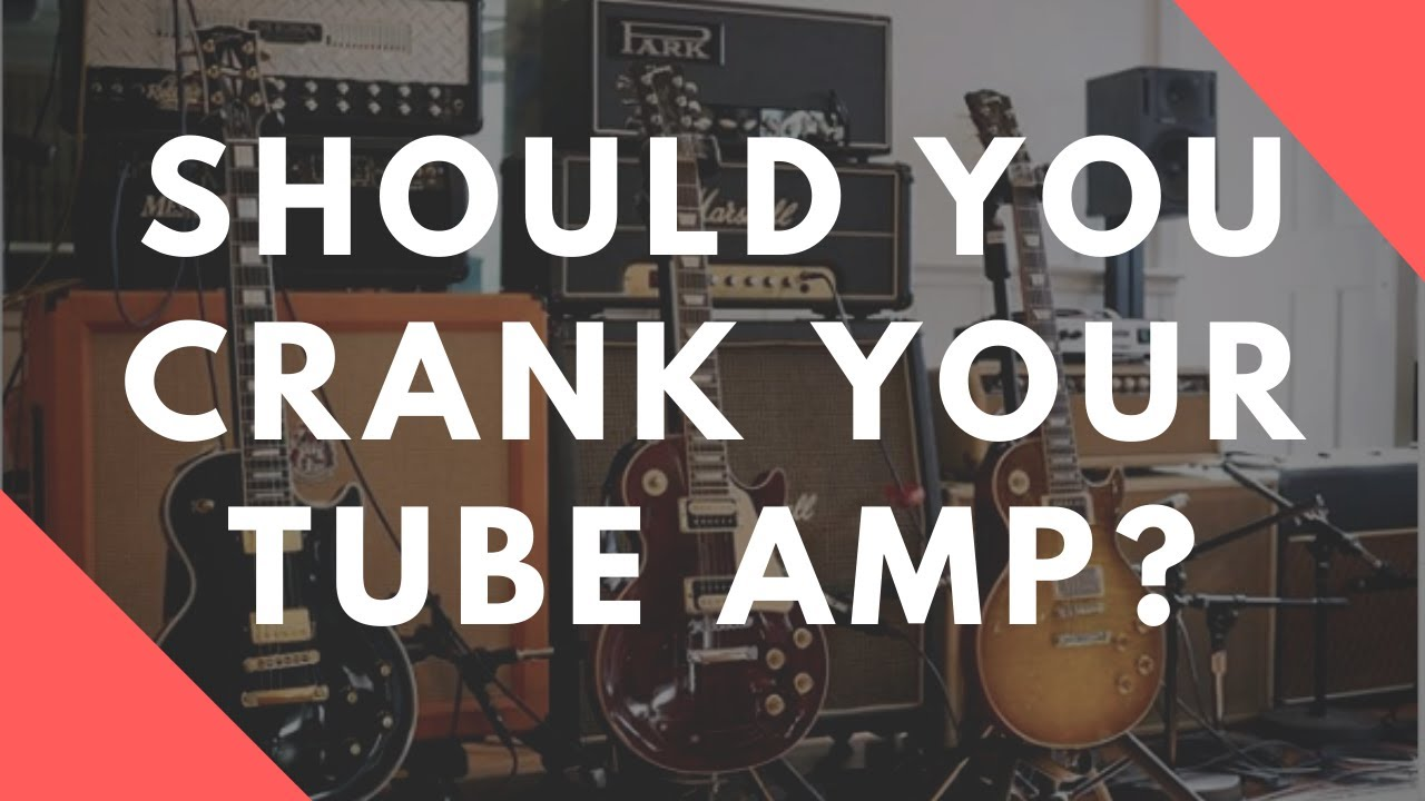Should You Crank Your Tube Amp?