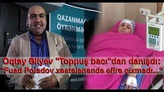 """Oqtay Əliyev """"Toppuş bacı""""dan danışdı: """"Fuad Poladov xəstələnəndə efirə çıxmadı..."""""""