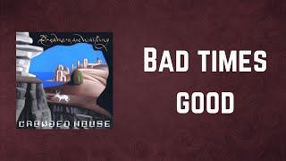 Crowded House - Bad times good (Lyrics)