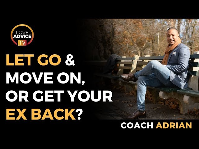 Letting Go And Moving On Or Get Your Ex Back | Which Should You Choose?