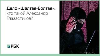 Дело «Шалтая-Болтая»: кто такой Александр Глазастиков?