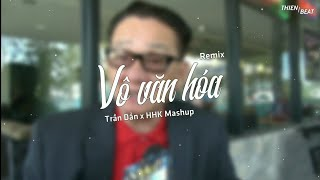 VÔ VĂN HÓA (Remix) - Trần Dần x Huỳnh Hữu Khang Mashup | REMIX CỰC CHẤT