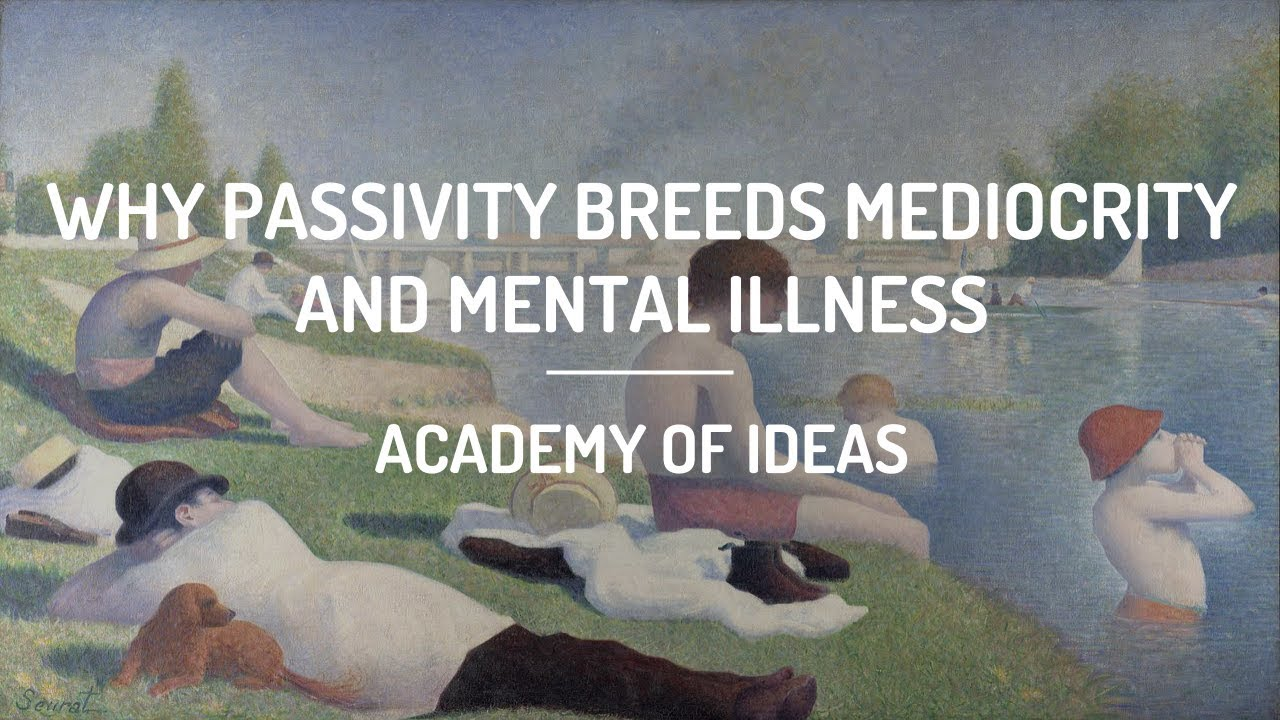 Why Passivity Breeds Mediocrity and Mental Illness by Academy of Ideas
