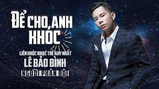 Để Cho Anh Khóc Remix - Người Phản Bội Remix | Lê Bảo Bình Remix Hay Nhất 2018 Nghe Là Nghiện