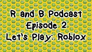 R and B Podcast - Ep. 2 - Let's Play: Roblox