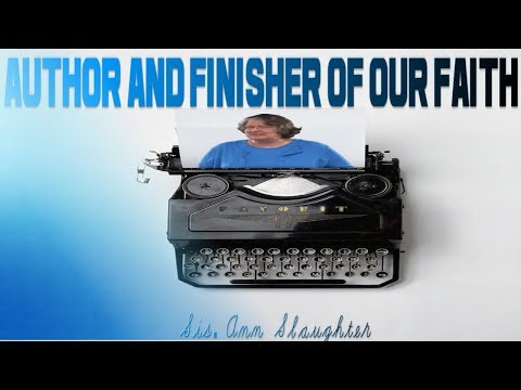 Author and Finisher of Our Faith - Sis Ann Slaughter
