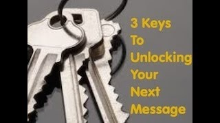3 Keys To Unlocking Your Next Message