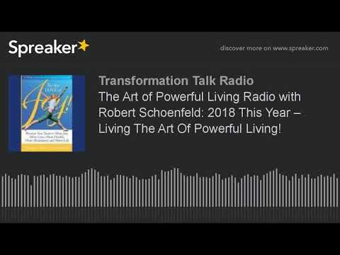 The Art of Powerful Living Radio with Robert Schoenfeld: 2018 This Year – Living The Art Of Powerful