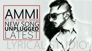 Ammi Lyrics    Yo Yo Honey Singh   NEW SONG   LYRICS   UNPLUGGED   LYRICAL STUDIOS