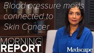 Hydrochlorothiazide, Blood Pressure Medicine, Linked to Skin Cancer   The Morning Report