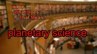 What does planetary science mean?