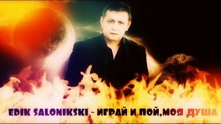 Edik Salonikski - Играй и пой,моя душа new //2016 HD