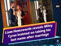 Liam Hemsworth reveals Miley Cyrus insisted on taking his last name after marriage