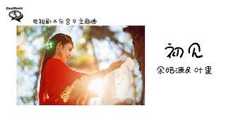 【电视剧《东宫》主题曲】余昭源u0026叶里 - 初见【离心碎 空流泪 人不归】