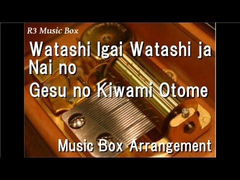 Watashi Igai Watashi ja Nai no/Gesu no Kiwami Otome [Music Box]