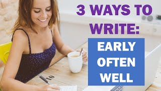 3 Writing Tips For Success: Write Early, Write Often And Write Well