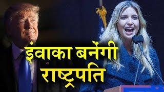 ऐसा हुआ तो Donald Trump के बाद बेटी Ivanka बन सकती हैं America की राष्ट्रपति