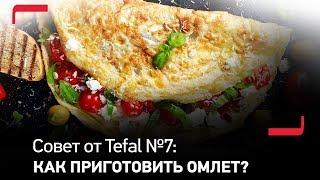 Совет от Tefal №7: Как приготовить вкусный омлет?