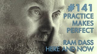 Ram Dass – Here and Now – Ep. 141 – Practice Makes Perfect