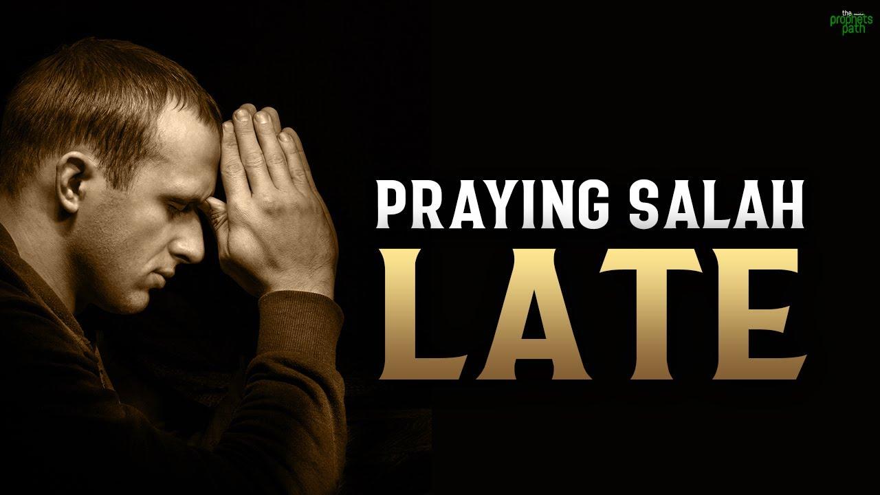 THOSE WHO PRAY SALAH LATE