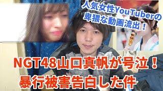 山口真帆の事件をNGT48運営は解明するべき!人気女性YouTuberのヤバい動画流出か!?【楠ろあ】