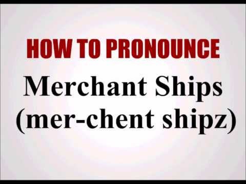 How To Pronounce Merchant Ships