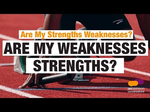 Are my strengths weaknesses? Are my weaknesses strenghts?