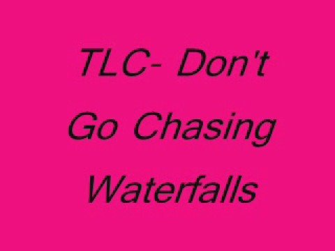 TLC- Don't go chashing waterfalls