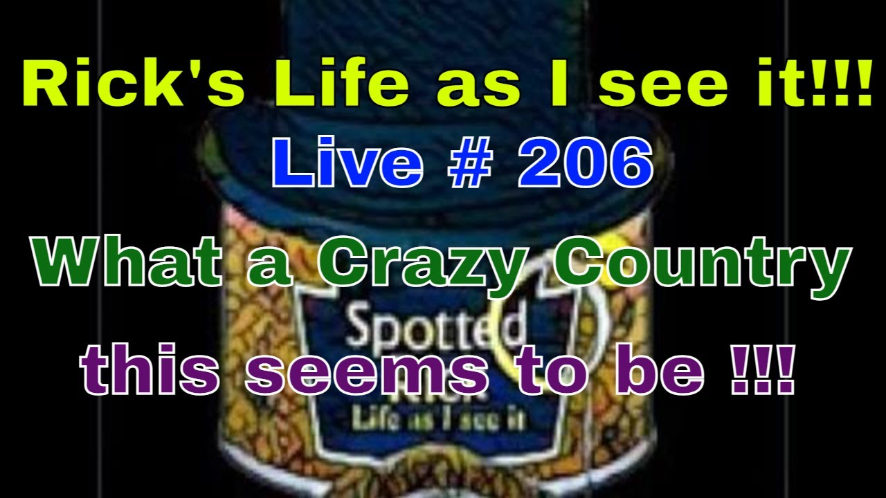 Rick's Life as I see it!!! Live # 206 What a Crazy Country this seems to be !!!