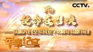 《军事纪实》 20191112 使命在召唤——庆祝人民空军成立70周年特别节目| CCTV军事