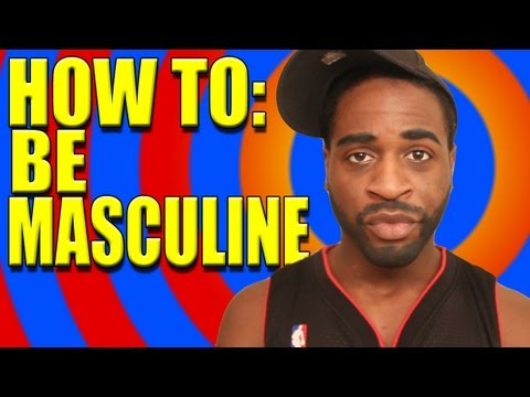 HOW TO: BE MASCULINE