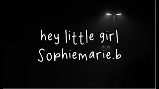 Hey Little Girl - Sophiemarie.b (Lyrics)