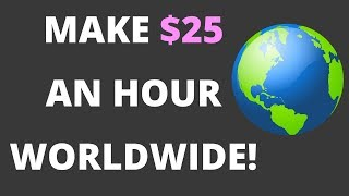 How To Make $25 An Hour WORLDWIDE Working From Home!