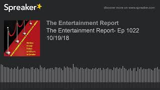 The Entertainment Report- Ep 1022 10/19/18 (made with Spreaker)