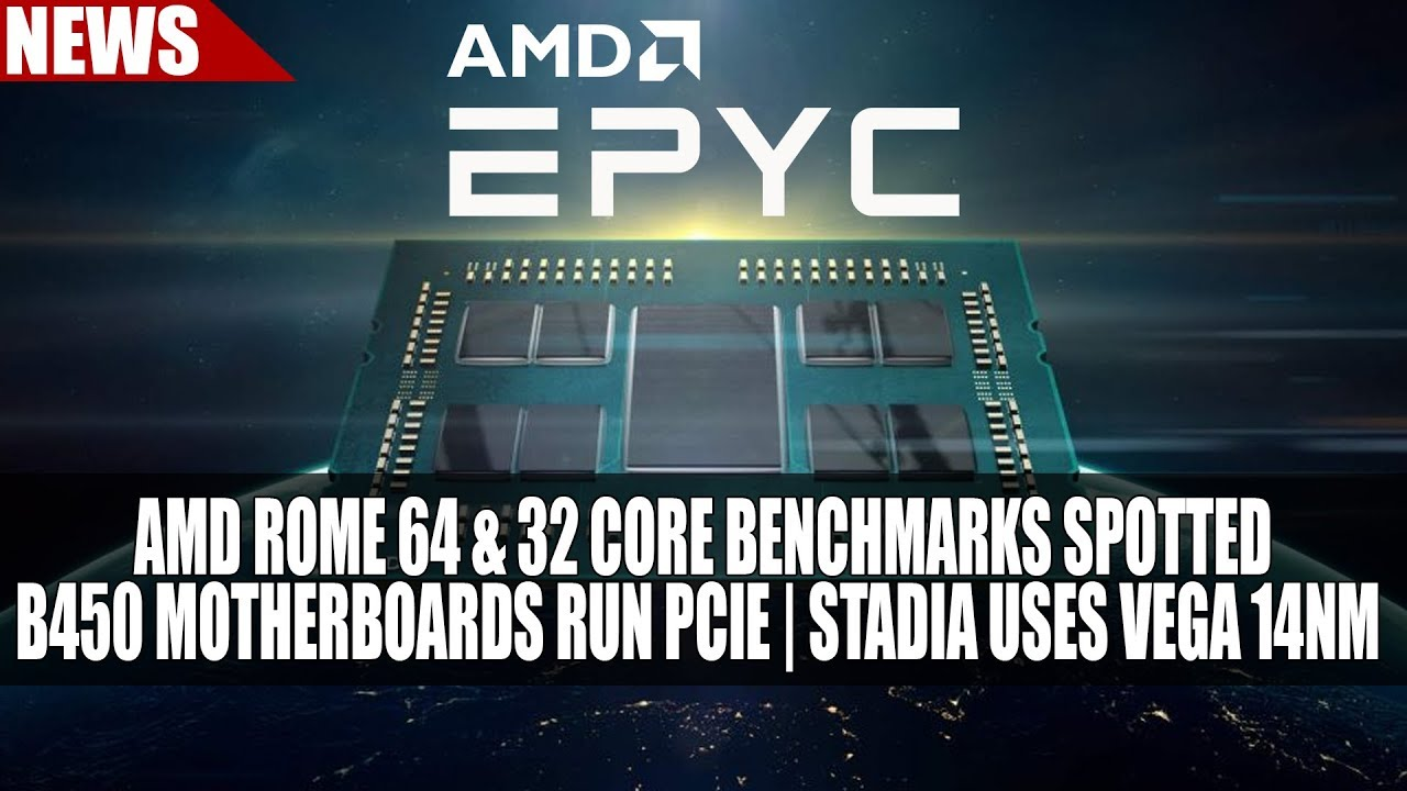 AMD Rome 64 & 32 Core Benchmarks Spotted | B450 Motherboards Run PCIE 4 |  Stadia Uses Vega 14nm