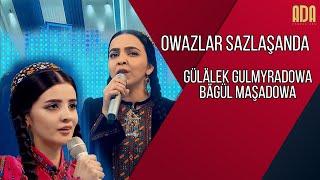 Owazlar sazlaşanda - Gülälek Gulmyradowa, Bagül Maşadowa owazlarsazlashanda janlyses turkmenowazy