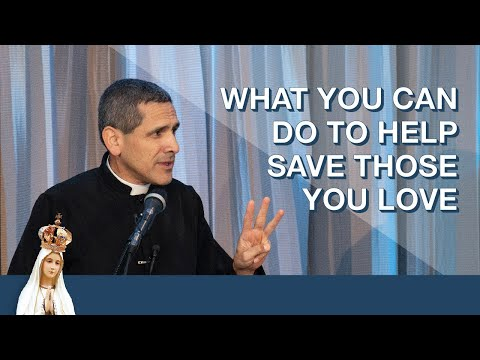 What You Can Do To Help Save Those You Love by Fr. Michael Rodriguez