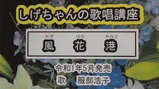 「風花港」しげちゃんの歌唱レッスン講座 / 服部浩子・令和1年5月発売