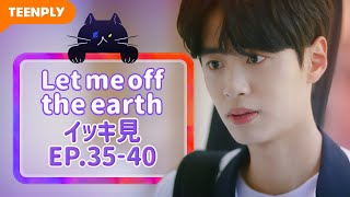 【Let me off the earth】 EP.35~EP.40 - イッキ見 総集編